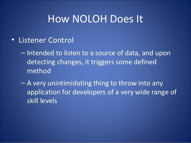 How NOLOH Does It • Listener Control – Intended to listen to a source of data, and upon detecting changes, it triggers som...