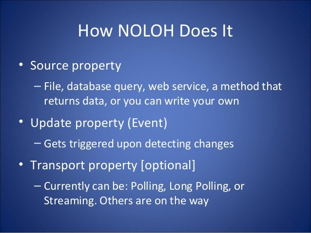 How NOLOH Does It • Source property – File, database query, web service, a method that returns data, or you can write your...