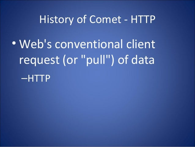 """History of Comet - HTTP • Web's conventional client request (or """"pull"""") of data –HTTP"""