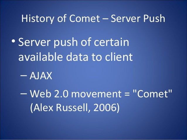 "History of Comet – Server Push • Server push of certain available data to client – AJAX – Web 2.0 movement = ""Comet"" (Alex..."