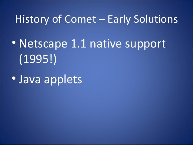 History of Comet – Early Solutions • Netscape 1.1 native support (1995!) • Java applets
