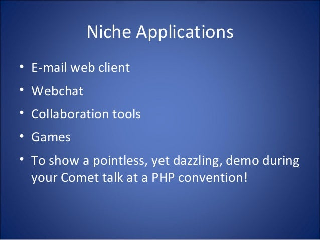 Niche Applications • E-mail web client • Webchat • Collaboration tools • Games • To show a pointless, yet dazzling, demo d...