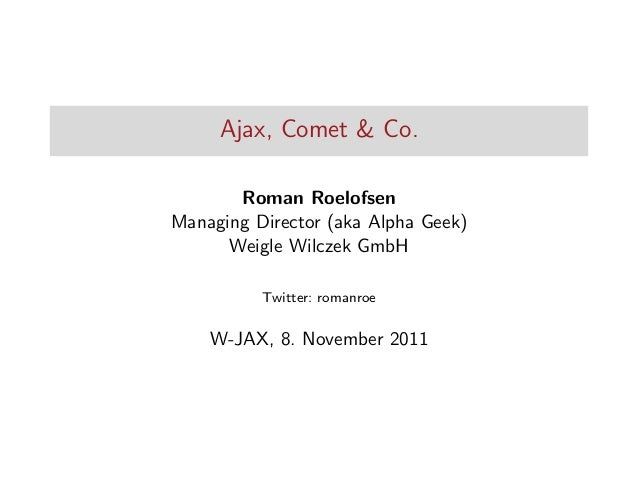 Ajax, Comet & Co. Roman Roelofsen Managing Director (aka Alpha Geek) Weigle Wilczek GmbH Twitter: romanroe  W-JAX, 8. Nove...