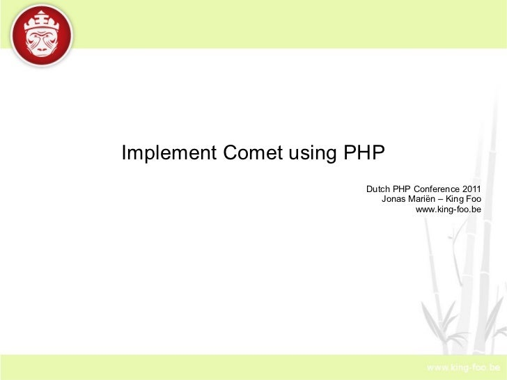 Implement Comet using PHP Dutch PHP Conference 2011 Jonas Mariën – King Foo www.king-foo.be