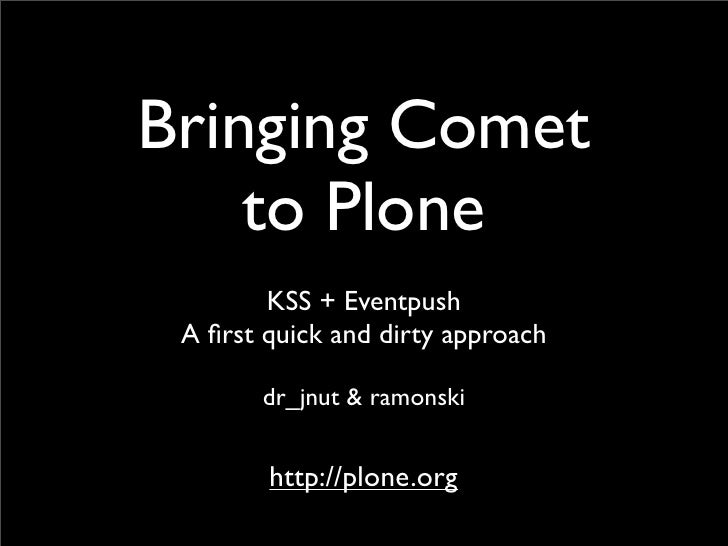 Bringing Comet     to Plone         KSS + Eventpush  A first quick and dirty approach         dr_jnut & ramonski           ...