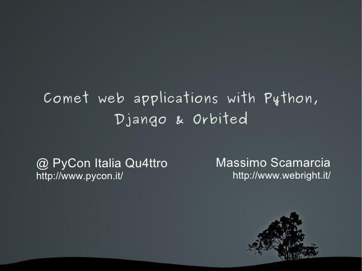 Comet web applications with Python,                  Django & Orbited   @ PyCon Italia Qu4ttro       Massimo Scamarcia htt...