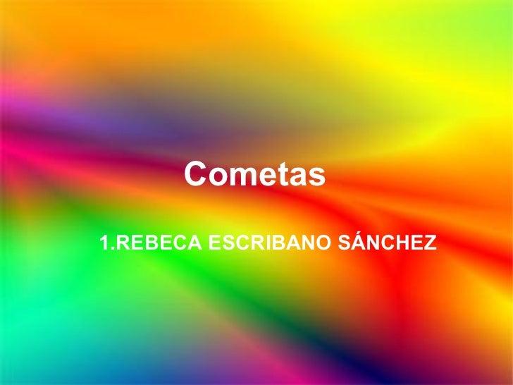 Cometas <ul><ul><li>REBECA ESCRIBANO SÁNCHEZ </li></ul></ul>