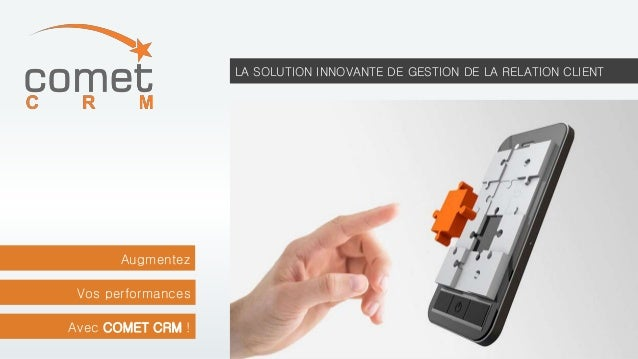 LA SOLUTION INNOVANTE DE GESTION DE LA RELATION CLIENT  Augmentez  Vos performances  Avec COMET CRM !