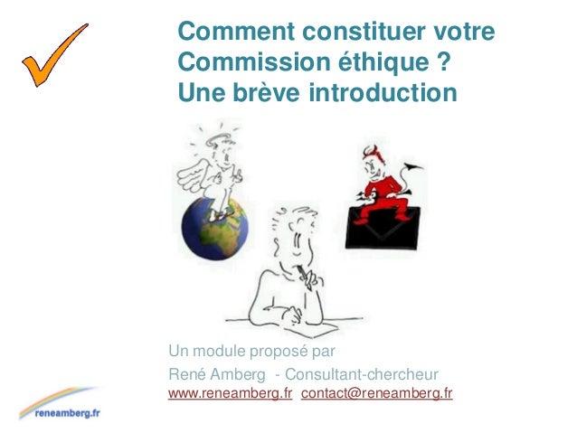 Comment constituer votre Commission éthique ? Une brève introduction Un module proposé par René Amberg - Consultant-cherch...
