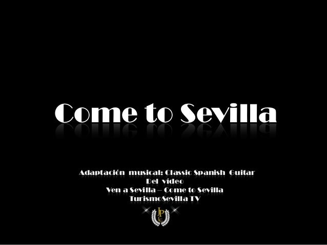 Come to Sevilla vAdaptación musical: Classic Spanish Guitar                  Del vídeo        Ven a Sevilla – Come to Sevi...