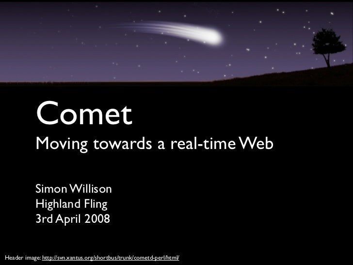 Comet            Moving towards a real-time Web             Simon Willison            Highland Fling            3rd April ...