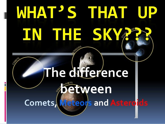 WHAT'S THAT UP IN THE SKY??? The difference between Comets, Meteors and Asteroids