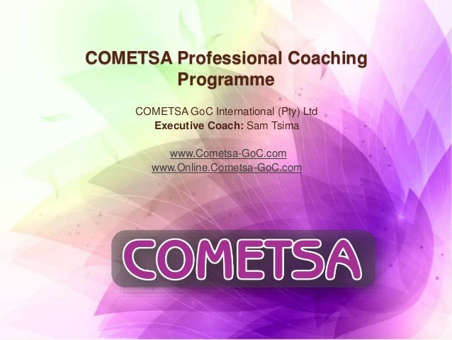 COMETSA Professional Coaching Programme COMETSA GoC International (Pty) Ltd Executive Coach: Sam Tsima www.Cometsa-GoC.com...