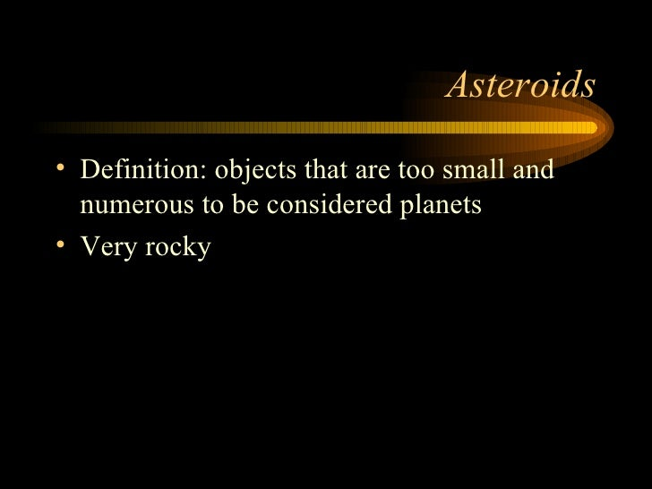 Asteroids <ul><li>Definition: objects that are too small and numerous to be considered planets </li></ul><ul><li>Very rock...
