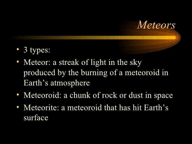 Meteors <ul><li>3 types: </li></ul><ul><li>Meteor: a streak of light in the sky produced by the burning of a meteoroid in ...