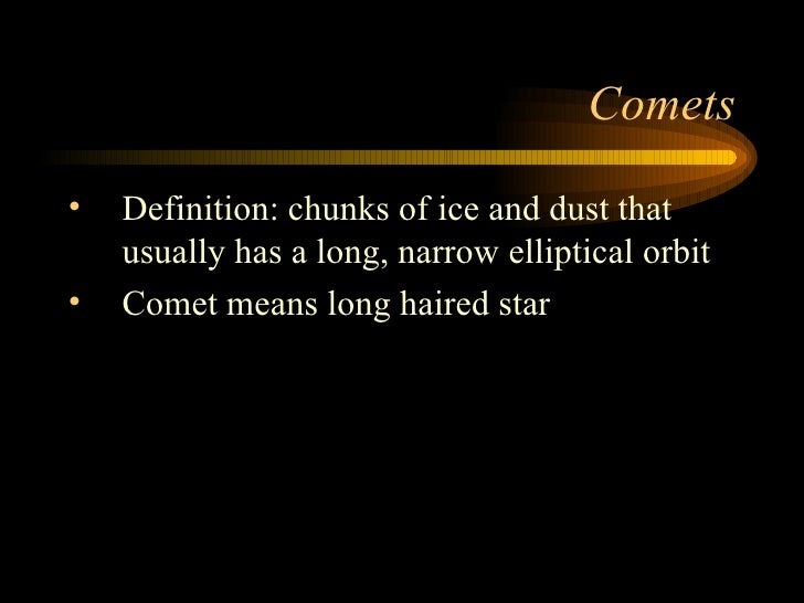 Comets <ul><li>Definition: chunks of ice and dust that usually has a long, narrow elliptical orbit </li></ul><ul><li>Comet...
