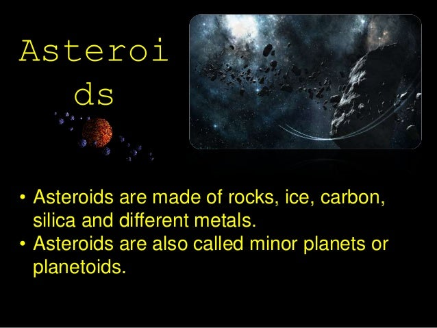 Asteroi ds • Asteroids are made of rocks, ice, carbon, silica and different metals. • Asteroids are also called minor plan...