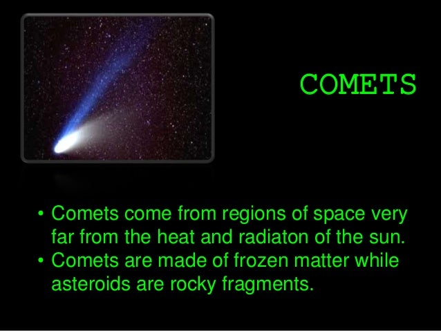 COMETS • Comets come from regions of space very far from the heat and radiaton of the sun. • Comets are made of frozen mat...