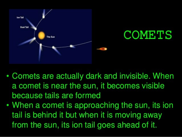 COMETS • Comets are actually dark and invisible. When a comet is near the sun, it becomes visible because tails are formed...