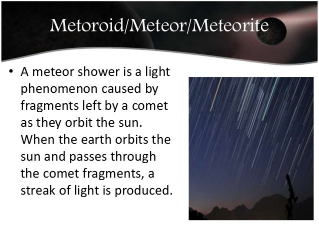 Metoroid/Meteor/Meteorite • A meteor shower is a light phenomenon caused by fragments left by a comet as they orbit the su...