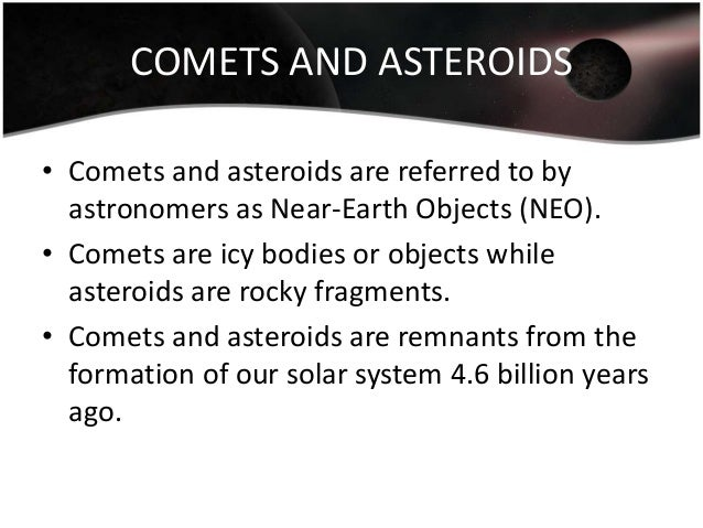 COMETS AND ASTEROIDS • Comets and asteroids are referred to by astronomers as Near-Earth Objects (NEO). • Comets are icy b...
