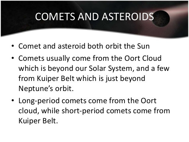 COMETS AND ASTEROIDS • Comet and asteroid both orbit the Sun • Comets usually come from the Oort Cloud which is beyond our...