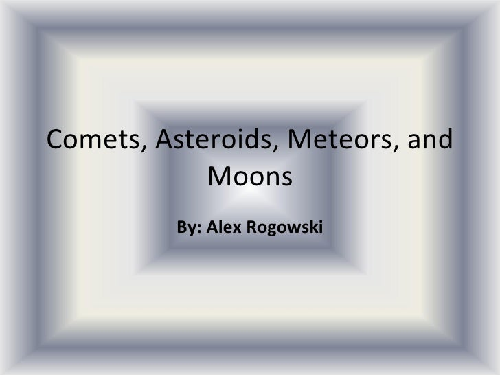 Comets, Asteroids, Meteors, and Moons By: Alex Rogowski