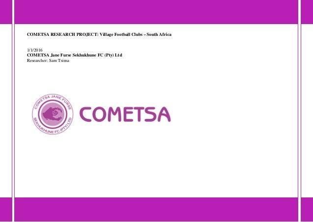 COMETSA RESEARCH PROJECT: Village Football Clubs – South Africa 1/1/2016 COMETSA Jane Furse Sekhukhune FC (Pty) Ltd Resear...