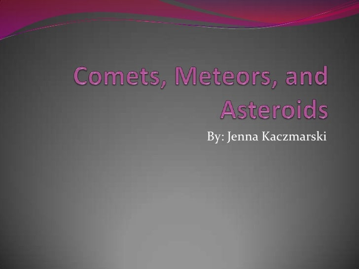 Comets, Meteors, and Asteroids By: Jenna Kaczmarski