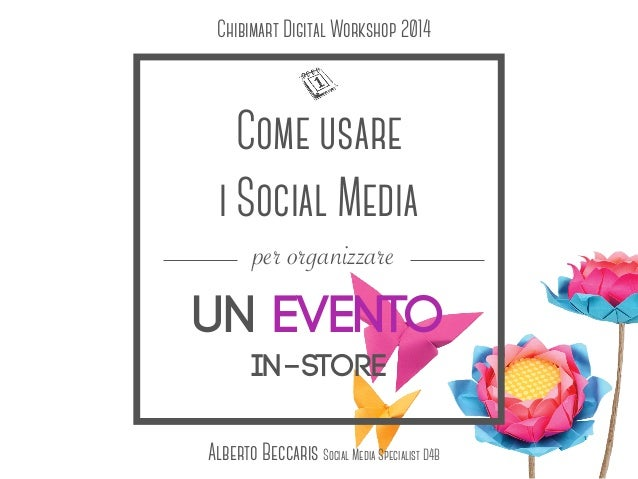 Come usare i Social Media un evento in-store per organizzare Alberto Beccaris Social Media Specialist D4B Chibimart Digita...
