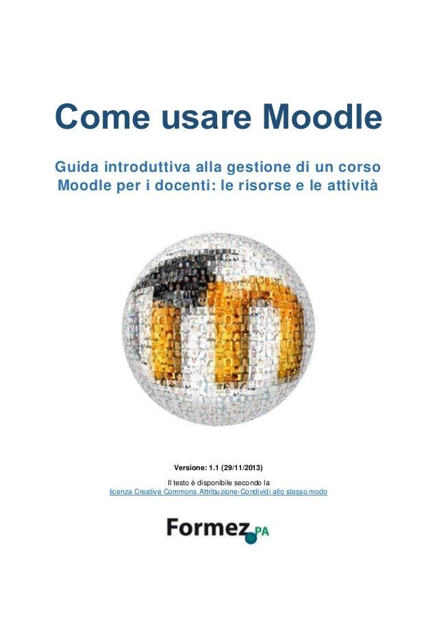Come usare Moodle Guida introduttiva alla gestione di un corso Moodle per i docenti: le risorse e le attività Versione: 1....