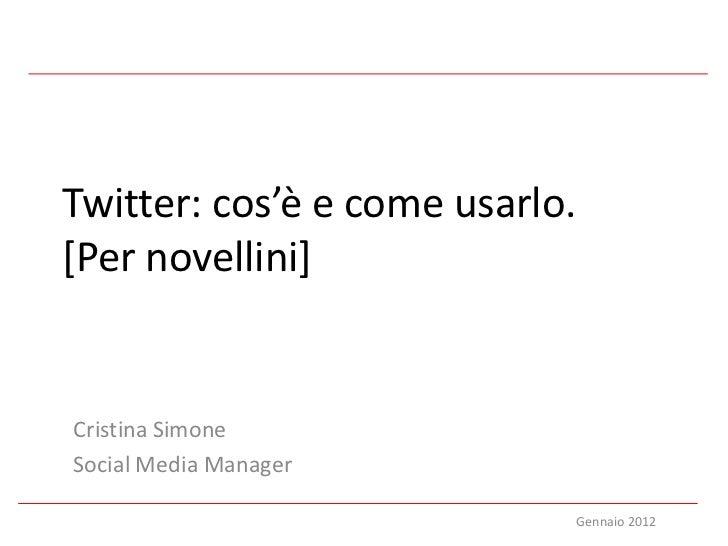Twitter: cos'è e come usarlo.[Per novellini]Cristina SimoneSocial Media Manager                            Gennaio 2012