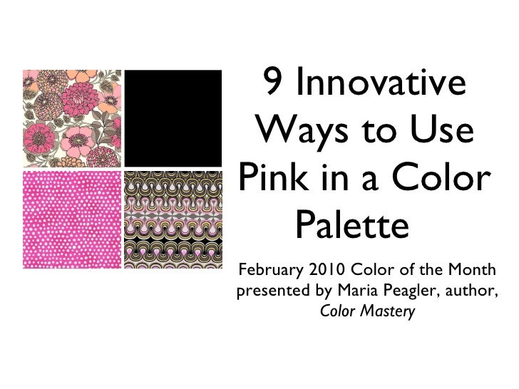 9 Innovative Ways to Use Pink in a Color Palette <ul><li>February 2010 Color of the Month </li></ul><ul><li>presented by M...