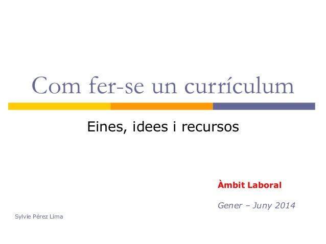 Com fer-se un currículum Eines, idees i recursos Àmbit Laboral Gener – Juny 2014 Sylvie Pérez Lima