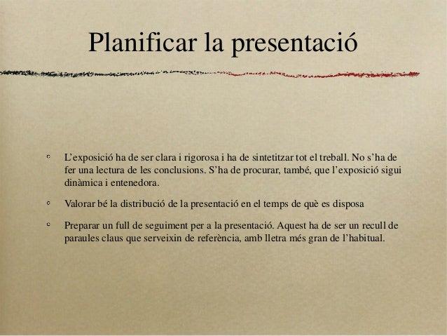 Planificar la presentacióL'exposició ha de ser clara i rigorosa i ha de sintetitzar tot el treball. No s'ha defer una lect...