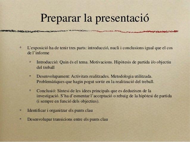 Preparar la presentacióL'exposició ha de tenir tres parts: introducció, nucli i conclusions igual que el cosde l'informeIn...