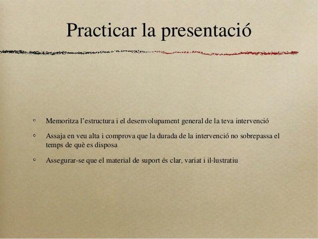 Practicar la presentacióMemoritza l'estructura i el desenvolupament general de la teva intervencióAssaja en veu alta i com...