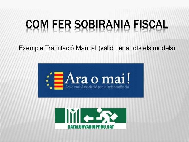 COM FER SOBIRANIA FISCAL Exemple Tramitació Manual (vàlid per a tots els models)