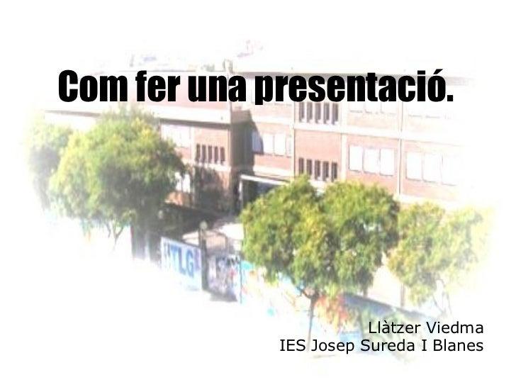 Com fer una presentació. Llàtzer Viedma IES Josep Sureda I Blanes