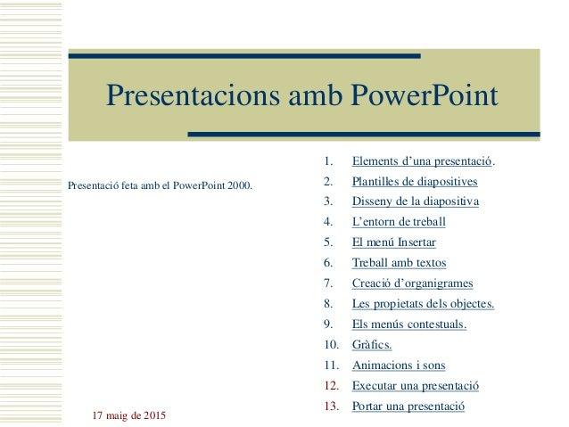 17 maig de 2015 Presentacions amb PowerPoint Presentació feta amb el PowerPoint 2000. 1. Elements d'una presentació. 2. Pl...