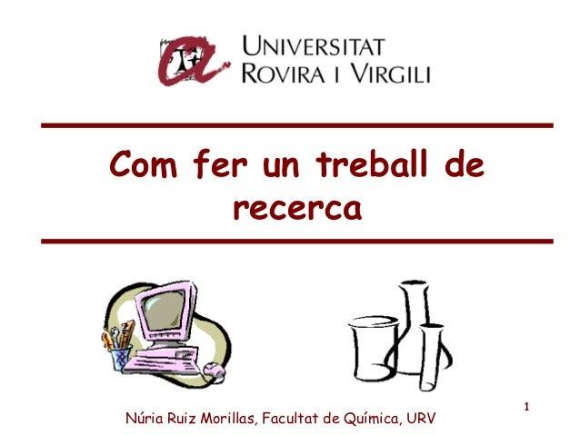 1 Com fer un treball de recerca Núria Ruiz Morillas, Facultat de Química, URV