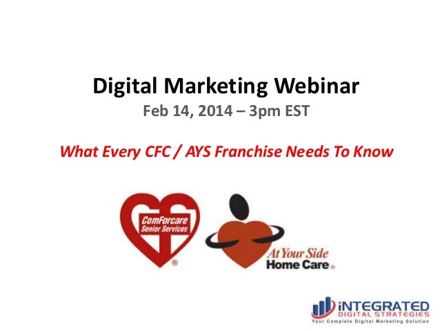 Digital Marketing Webinar Feb 14, 2014 – 3pm EST  What Every CFC / AYS Franchise Needs To Know