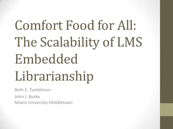 Comfort Food for All:The Scalability of LMSEmbeddedLibrarianshipBeth E. TumblesonJohn J. BurkeMiami University Middletown