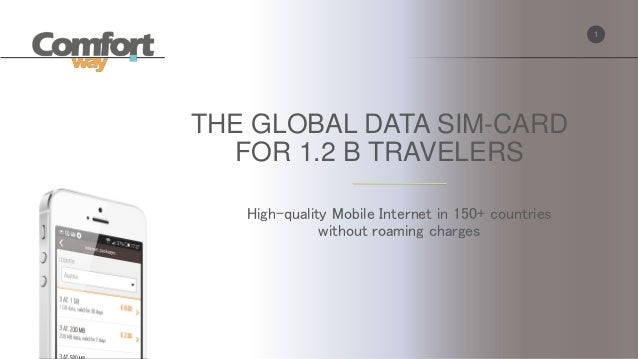 1 THE GLOBAL DATA SIM-CARD FOR 1.2 B TRAVELERS High-quality Mobile Internet in 150+ countries without roaming charges