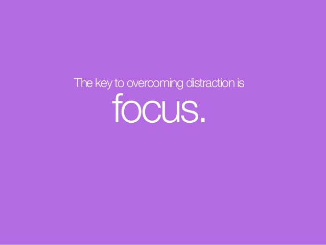 The key to overcoming distraction is focus.