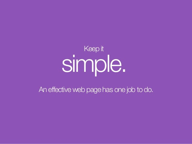 Keep it simple. An effective web page has one job to do.