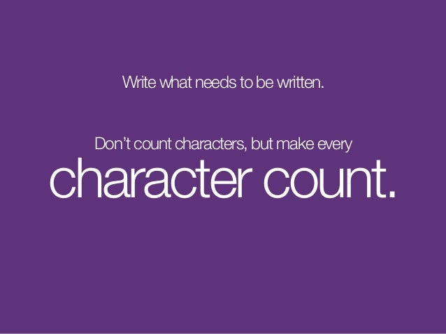 Write what needs to be written. Don't count characters, but make every character count.