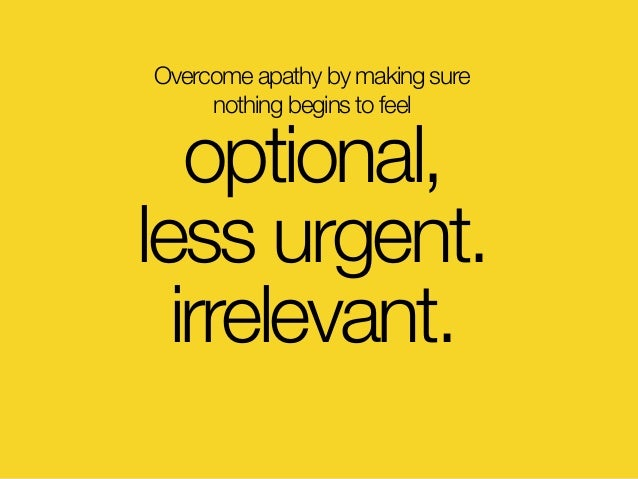 Overcome apathy by making sure nothing begins to feel optional, less urgent. irrelevant.