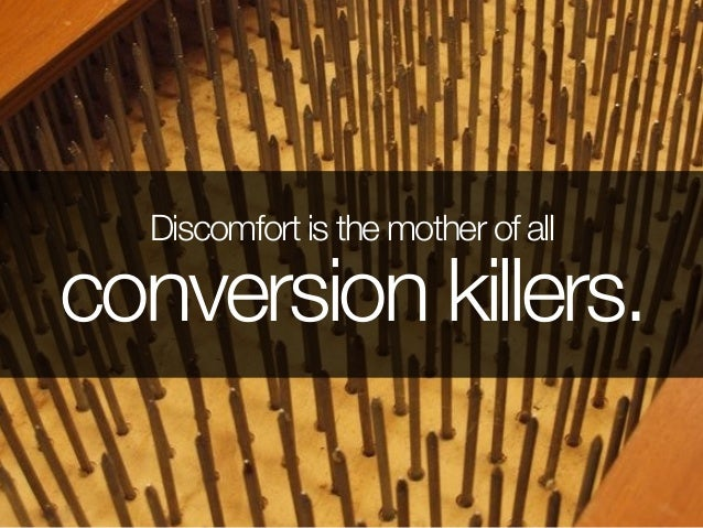 Discomfort is the mother of all conversion killers.
