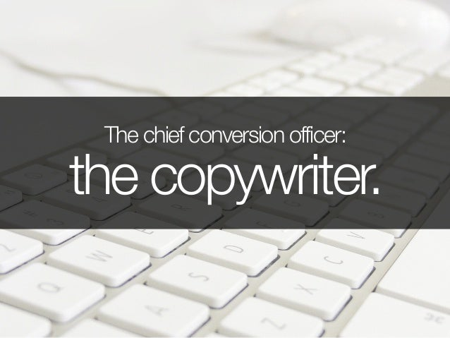 The chief conversion officer: the copywriter.